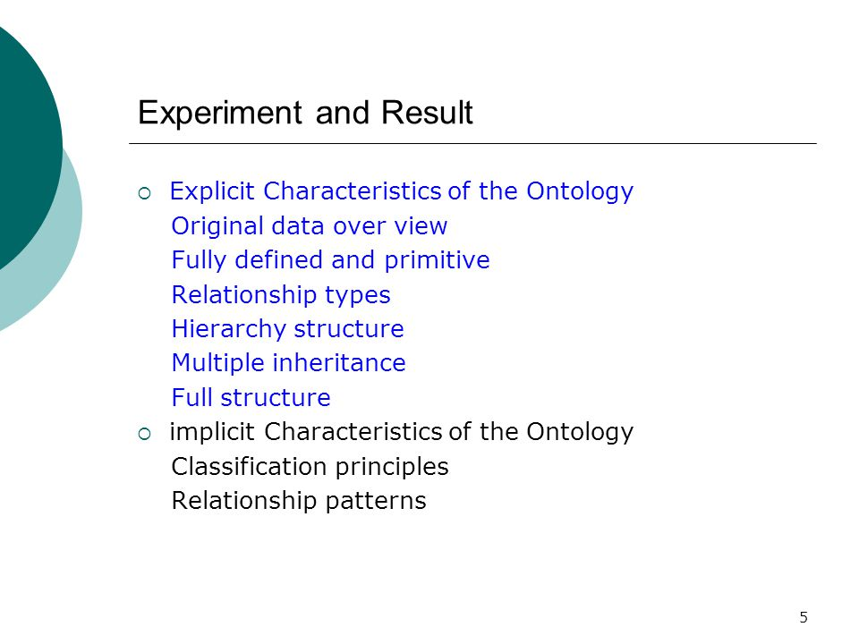 5 Experiment and Result  Explicit Characteristics of the Ontology Original data over view Fully defined and primitive Relationship types Hierarchy structure Multiple inheritance Full structure  implicit Characteristics of the Ontology Classification principles Relationship patterns