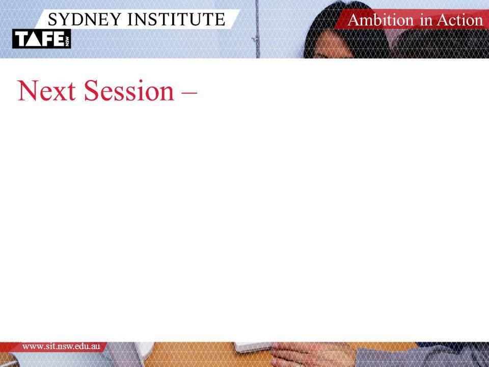 Ambition in Action www.sit.nsw.edu.au Next Session –