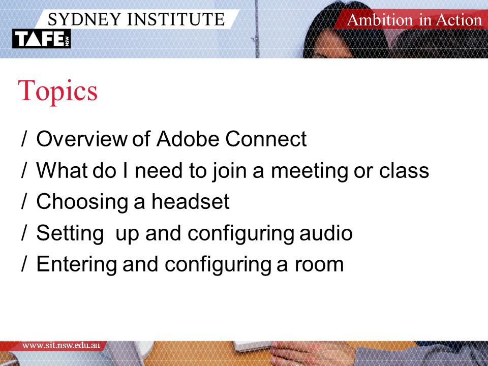 Ambition in Action www.sit.nsw.edu.au Topics /Overview of Adobe Connect /What do I need to join a meeting or class /Choosing a headset /Setting up and configuring audio /Entering and configuring a room