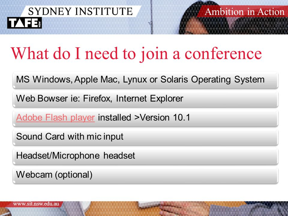 Ambition in Action www.sit.nsw.edu.au What do I need to join a conference MS Windows, Apple Mac, Lynux or Solaris Operating SystemWeb Bowser ie: Firefox, Internet ExplorerAdobe Flash playerAdobe Flash player installed >Version 10.1Sound Card with mic inputHeadset/Microphone headsetWebcam (optional)