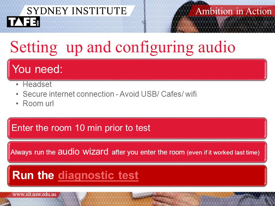 Ambition in Action www.sit.nsw.edu.au Setting up and configuring audio You need: Headset Secure internet connection - Avoid USB/ Cafes/ wifi Room url Enter the room 10 min prior to test Always run the audio wizard after you enter the room (even if it worked last time) Run the diagnostic testdiagnostic test