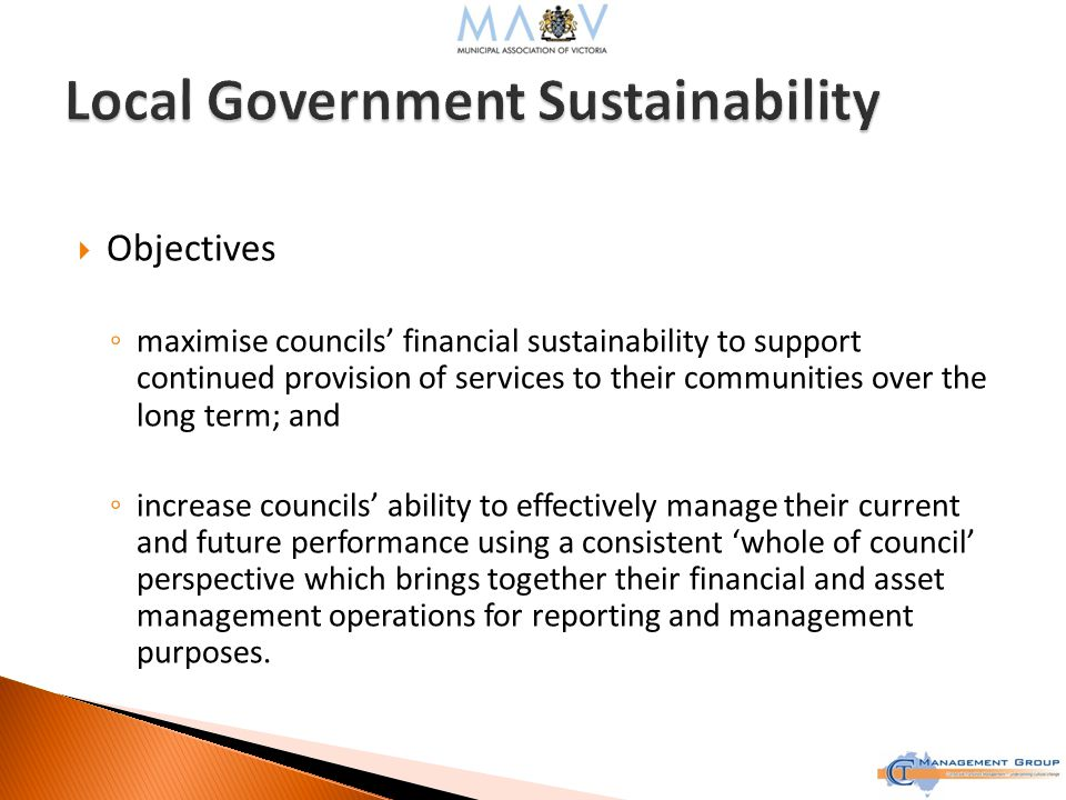  Objectives ◦ maximise councils' financial sustainability to support continued provision of services to their communities over the long term; and ◦ increase councils' ability to effectively manage their current and future performance using a consistent 'whole of council' perspective which brings together their financial and asset management operations for reporting and management purposes.