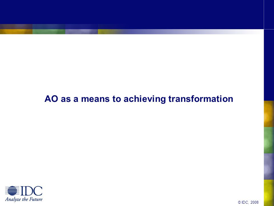 © IDC, 2008 AO as a means to achieving transformation