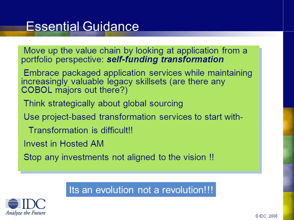 © IDC, 2008 Essential Guidance Move up the value chain by looking at application from a portfolio perspective: self-funding transformation Embrace packaged application services while maintaining increasingly valuable legacy skillsets (are there any COBOL majors out there ) Think strategically about global sourcing Use project-based transformation services to start with- Transformation is difficult!.