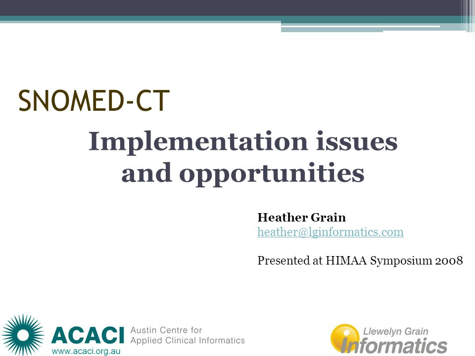 SNOMED-CT Implementation issues and opportunities Heather Grain heather@lginformatics.com Presented at HIMAA Symposium 2008