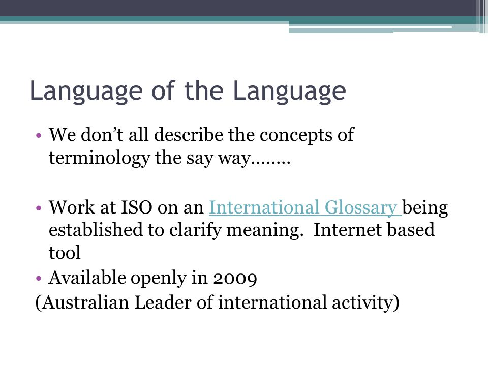 Language of the Language We don't all describe the concepts of terminology the say way........ Work at ISO on an International Glossary being establis