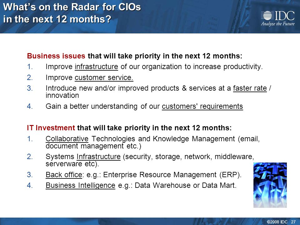 ©2008 IDC 27 What's on the Radar for CIOs in the next 12 months? Business issues that will take priority in the next 12 months: 1.Improve infrastructu