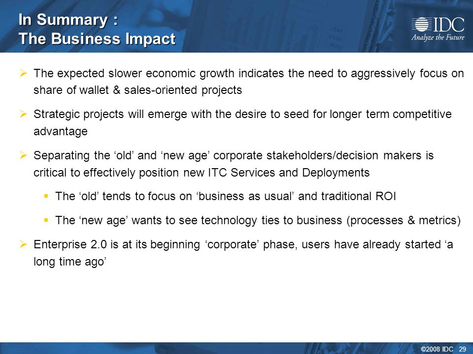 ©2008 IDC 29 In Summary : The Business Impact  The expected slower economic growth indicates the need to aggressively focus on share of wallet & sales-oriented projects  Strategic projects will emerge with the desire to seed for longer term competitive advantage  Separating the 'old' and 'new age' corporate stakeholders/decision makers is critical to effectively position new ITC Services and Deployments  The 'old' tends to focus on 'business as usual' and traditional ROI  The 'new age' wants to see technology ties to business (processes & metrics)  Enterprise 2.0 is at its beginning 'corporate' phase, users have already started 'a long time ago'
