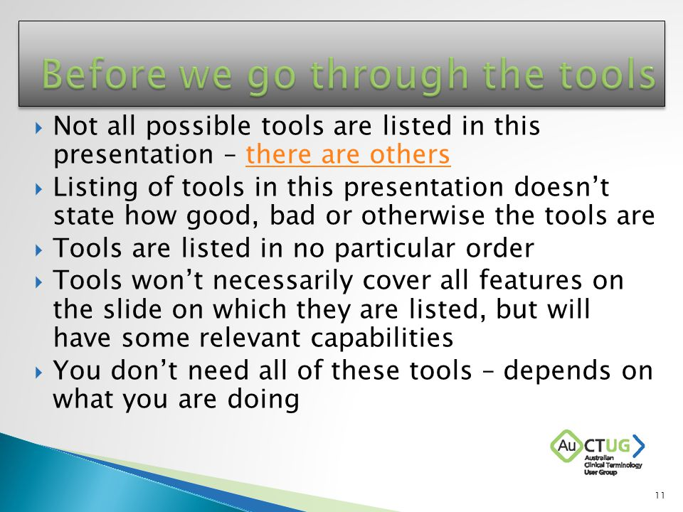  Not all possible tools are listed in this presentation – there are othersthere are others  Listing of tools in this presentation doesn't state how good, bad or otherwise the tools are  Tools are listed in no particular order  Tools won't necessarily cover all features on the slide on which they are listed, but will have some relevant capabilities  You don't need all of these tools – depends on what you are doing 11