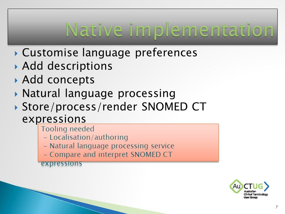  Customise language preferences  Add descriptions  Add concepts  Natural language processing  Store/process/render SNOMED CT expressions Tooling needed - Localisation/authoring - Natural language processing service - Compare and interpret SNOMED CT expressions Tooling needed - Localisation/authoring - Natural language processing service - Compare and interpret SNOMED CT expressions 7