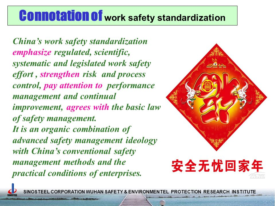 SINOSTEEL CORPORATION WUHAN SAFETY & ENVIRONMENTEL PROTECTION RESEARCH INSTITUTE China's work safety standardization emphasize regulated, scientific, systematic and legislated work safety effort, strengthen risk and process control, pay attention to performance management and continual improvement, agrees with the basic law of safety management.