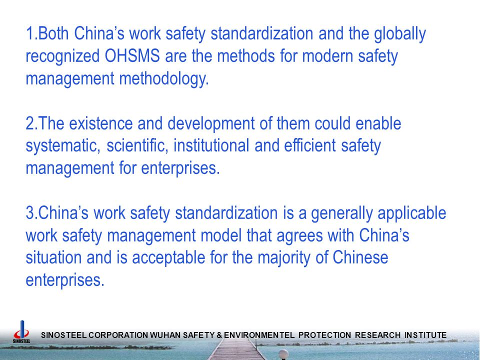 SINOSTEEL CORPORATION WUHAN SAFETY & ENVIRONMENTEL PROTECTION RESEARCH INSTITUTE 1.Both China's work safety standardization and the globally recognized OHSMS are the methods for modern safety management methodology.