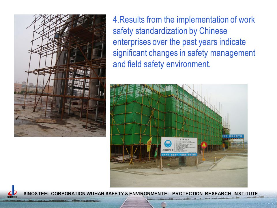 SINOSTEEL CORPORATION WUHAN SAFETY & ENVIRONMENTEL PROTECTION RESEARCH INSTITUTE 4.Results from the implementation of work safety standardization by Chinese enterprises over the past years indicate significant changes in safety management and field safety environment.