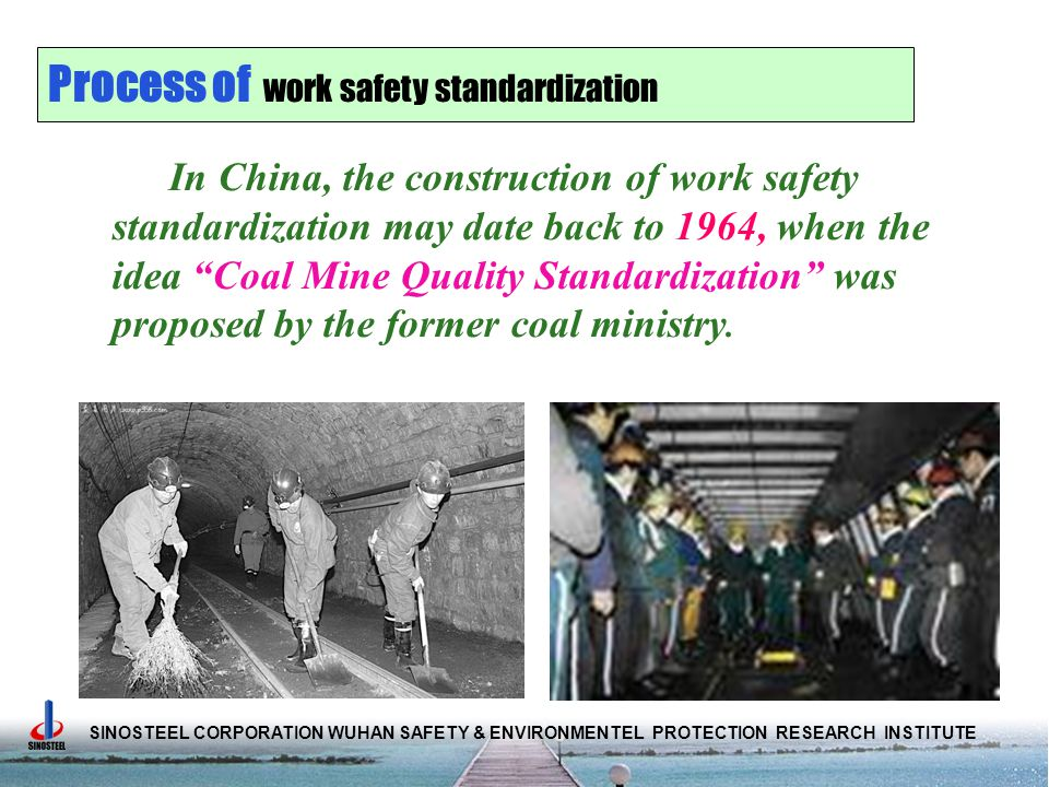 SINOSTEEL CORPORATION WUHAN SAFETY & ENVIRONMENTEL PROTECTION RESEARCH INSTITUTE In China, the construction of work safety standardization may date back to 1964, when the idea Coal Mine Quality Standardization was proposed by the former coal ministry.