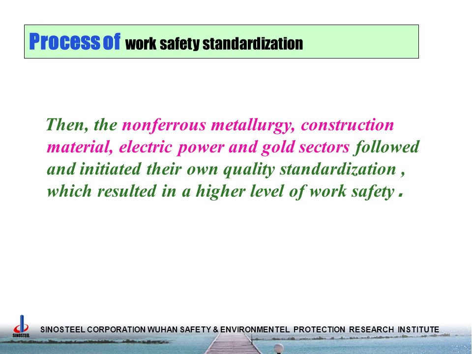 SINOSTEEL CORPORATION WUHAN SAFETY & ENVIRONMENTEL PROTECTION RESEARCH INSTITUTE Process of work safety standardization Then, the nonferrous metallurgy, construction material, electric power and gold sectors followed and initiated their own quality standardization, which resulted in a higher level of work safety.