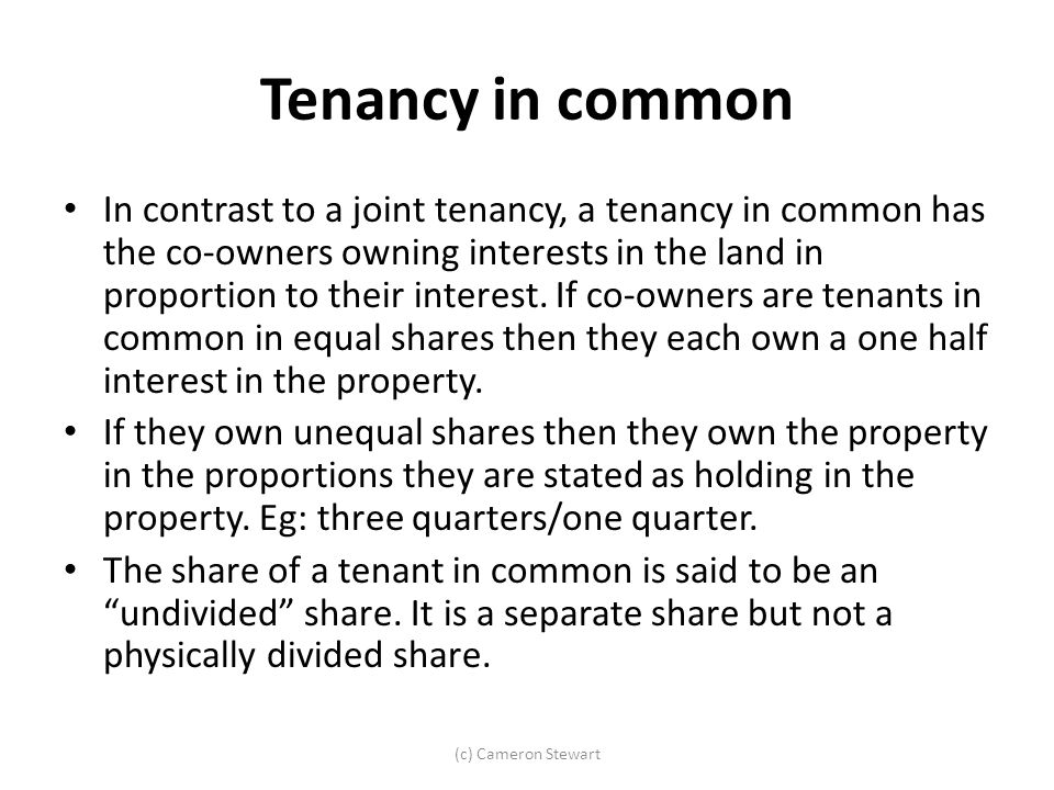 Tenancy in common In contrast to a joint tenancy, a tenancy in common has the co-owners owning interests in the land in proportion to their interest.