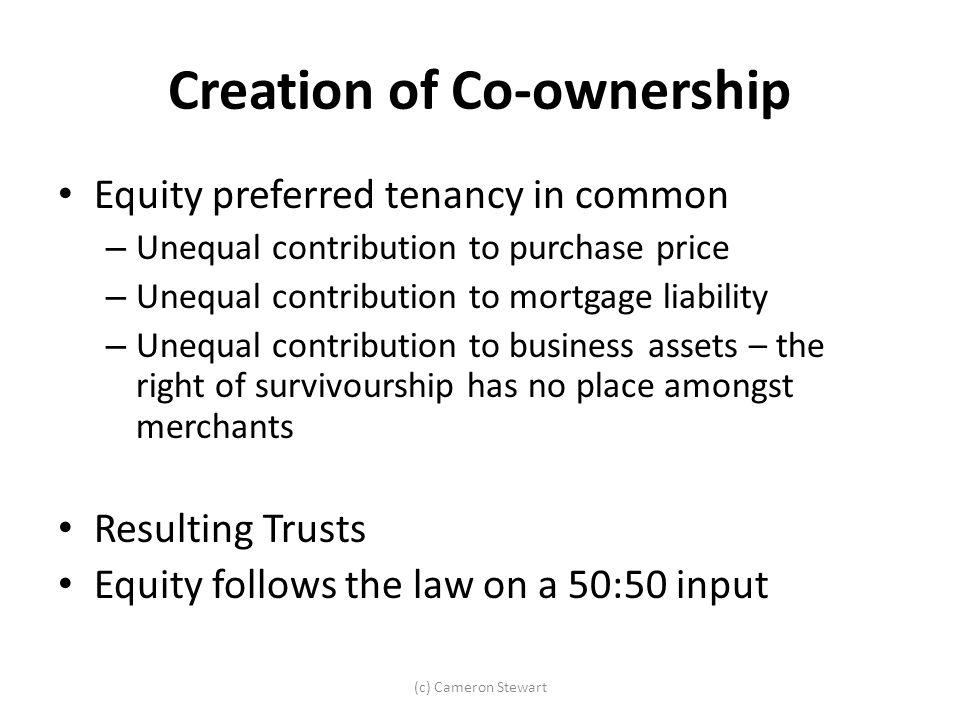 Creation of Co-ownership Equity preferred tenancy in common – Unequal contribution to purchase price – Unequal contribution to mortgage liability – Un