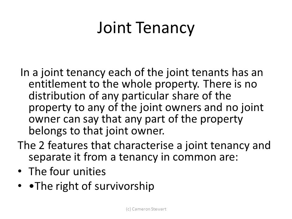 Joint Tenancy In a joint tenancy each of the joint tenants has an entitlement to the whole property. There is no distribution of any particular share
