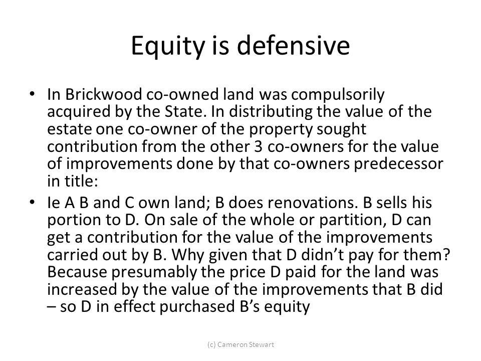 Equity is defensive In Brickwood co-owned land was compulsorily acquired by the State. In distributing the value of the estate one co-owner of the pro