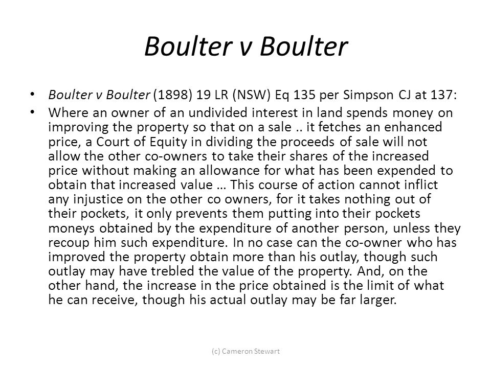 Boulter v Boulter Boulter v Boulter (1898) 19 LR (NSW) Eq 135 per Simpson CJ at 137: Where an owner of an undivided interest in land spends money on i