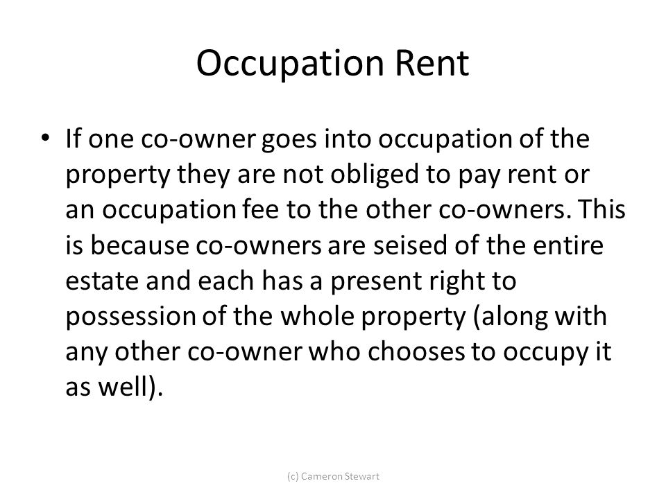 Occupation Rent If one co-owner goes into occupation of the property they are not obliged to pay rent or an occupation fee to the other co-owners. Thi