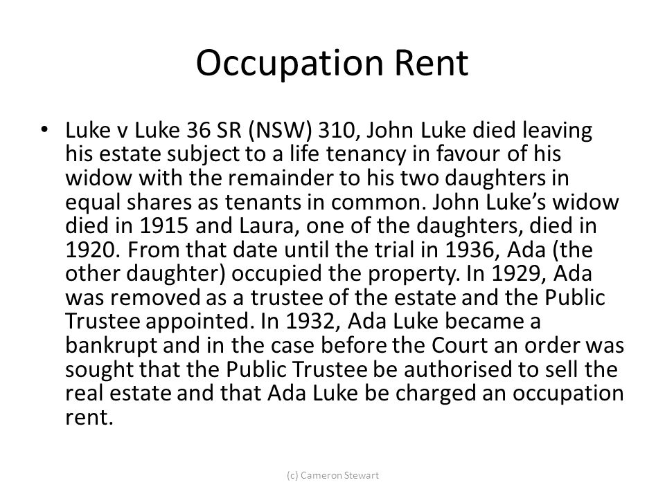 Occupation Rent Luke v Luke 36 SR (NSW) 310, John Luke died leaving his estate subject to a life tenancy in favour of his widow with the remainder to