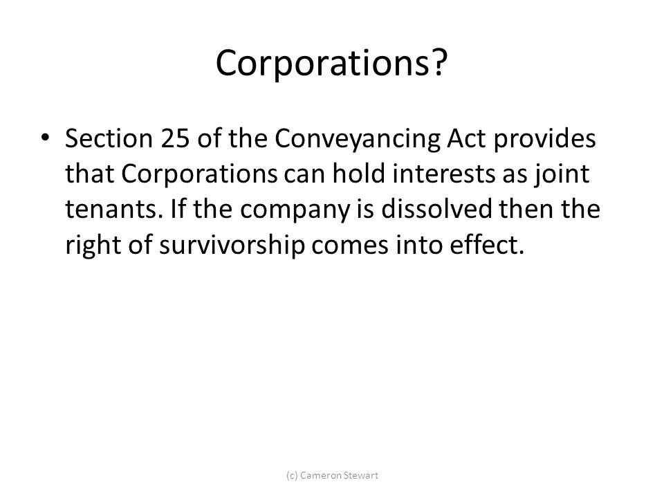 Corporations? Section 25 of the Conveyancing Act provides that Corporations can hold interests as joint tenants. If the company is dissolved then the