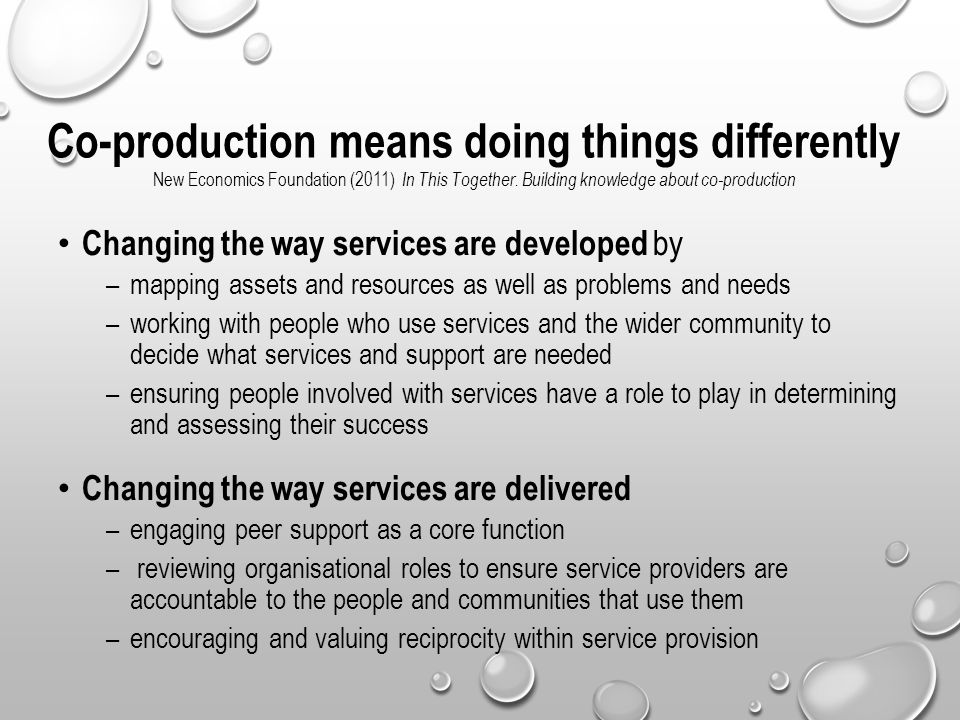 Co-production means doing things differently New Economics Foundation (2011) In This Together. Building knowledge about co-production Changing the way