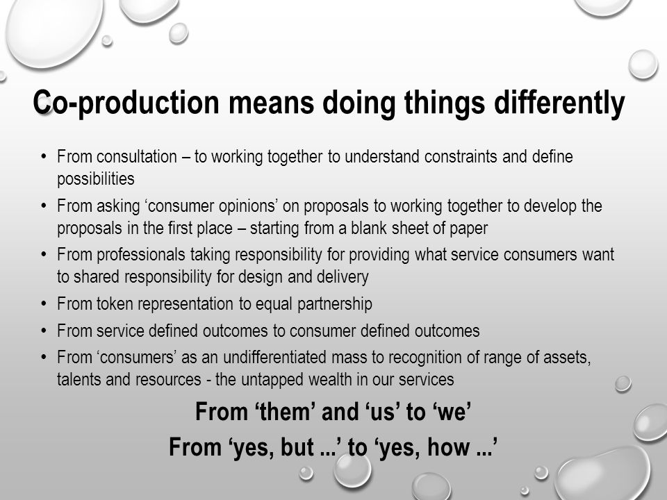 Co-production means doing things differently From consultation – to working together to understand constraints and define possibilities From asking 'c