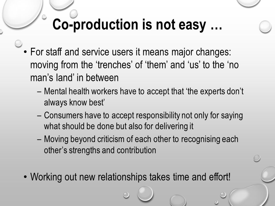 Co-production is not easy … For staff and service users it means major changes: moving from the 'trenches' of 'them' and 'us' to the 'no man's land' i