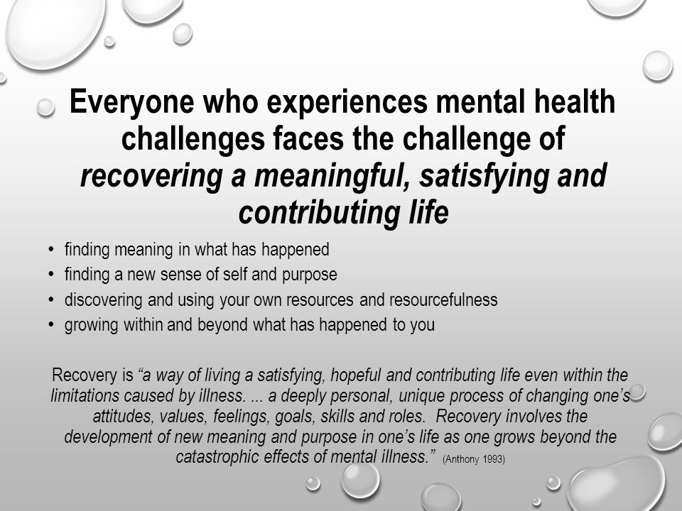 Everyone who experiences mental health challenges faces the challenge of recovering a meaningful, satisfying and contributing life finding meaning in