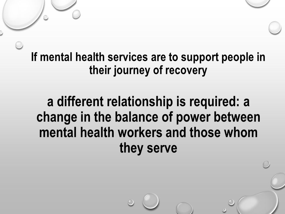 If mental health services are to support people in their journey of recovery a different relationship is required: a change in the balance of power be