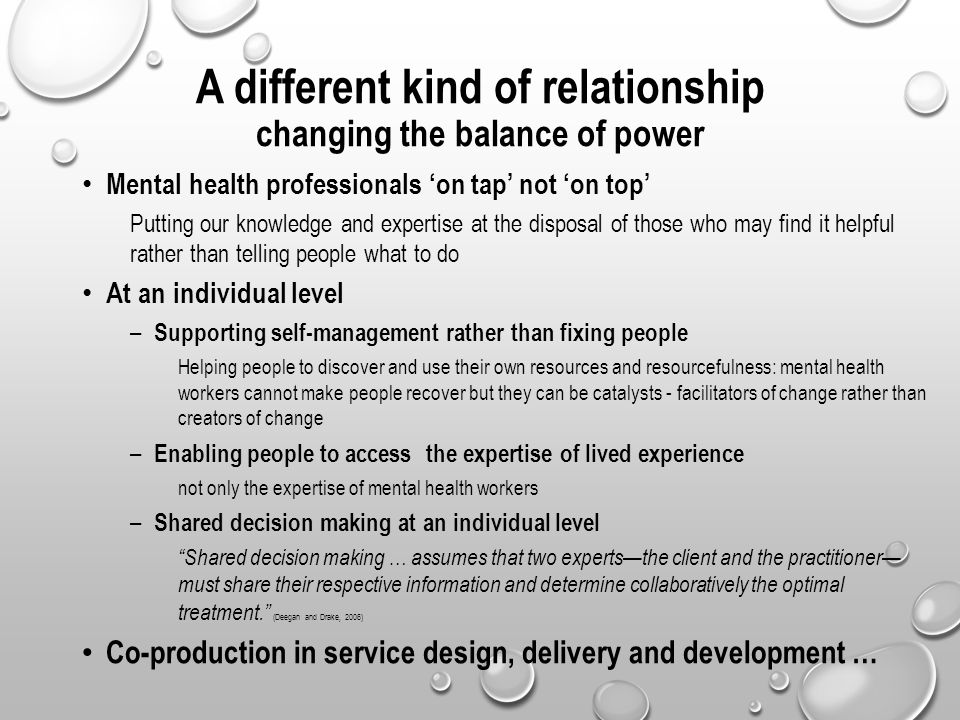 A different kind of relationship changing the balance of power Mental health professionals 'on tap' not 'on top' Putting our knowledge and expertise a