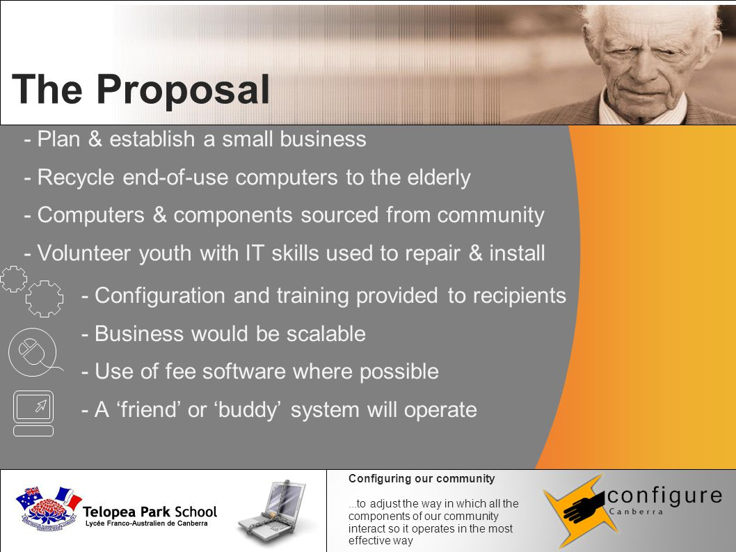 - Plan & establish a small business - Recycle end-of-use computers to the elderly - Computers & components sourced from community - Volunteer youth with IT skills used to repair & install The Proposal - Configuration and training provided to recipients - Business would be scalable - Use of fee software where possible - A 'friend' or 'buddy' system will operate Configuring our community...to adjust the way in which all the components of our community interact so it operates in the most effective way