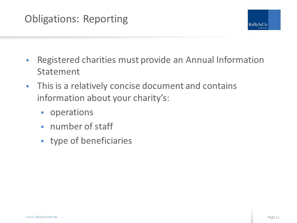www.kellyco.com.au | Page 11 Obligations: Reporting  Registered charities must provide an Annual Information Statement  This is a relatively concise document and contains information about your charity's:  operations  number of staff  type of beneficiaries