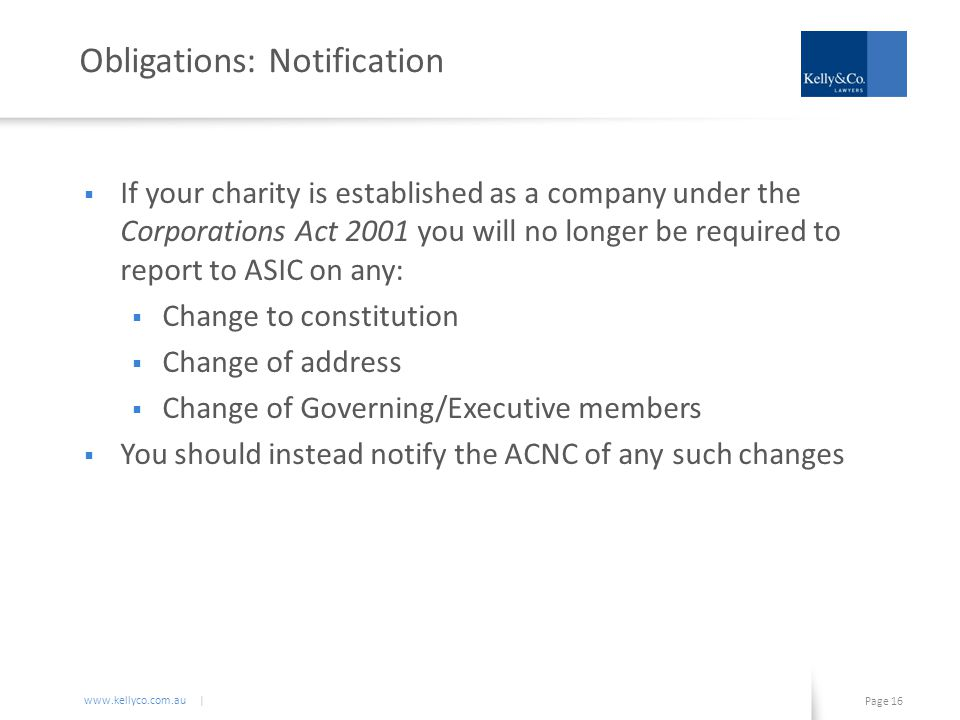 www.kellyco.com.au | Page 16 Obligations: Notification  If your charity is established as a company under the Corporations Act 2001 you will no longer be required to report to ASIC on any:  Change to constitution  Change of address  Change of Governing/Executive members  You should instead notify the ACNC of any such changes
