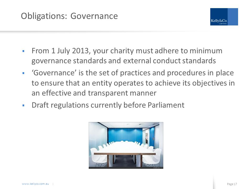 www.kellyco.com.au | Page 17 Obligations: Governance  From 1 July 2013, your charity must adhere to minimum governance standards and external conduct