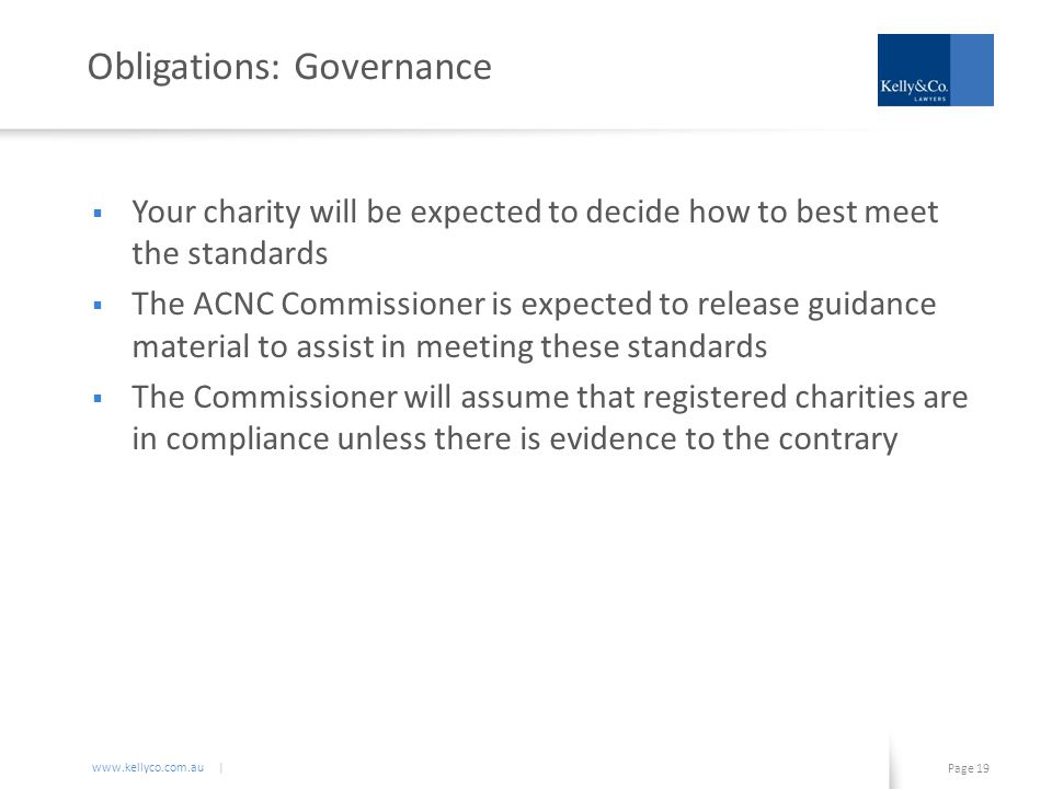 www.kellyco.com.au | Page 19 Obligations: Governance  Your charity will be expected to decide how to best meet the standards  The ACNC Commissioner is expected to release guidance material to assist in meeting these standards  The Commissioner will assume that registered charities are in compliance unless there is evidence to the contrary