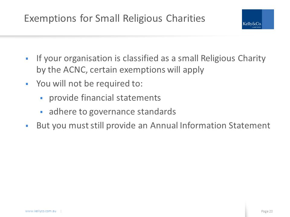 www.kellyco.com.au | Page 20 Exemptions for Small Religious Charities  If your organisation is classified as a small Religious Charity by the ACNC, certain exemptions will apply  You will not be required to:  provide financial statements  adhere to governance standards  But you must still provide an Annual Information Statement
