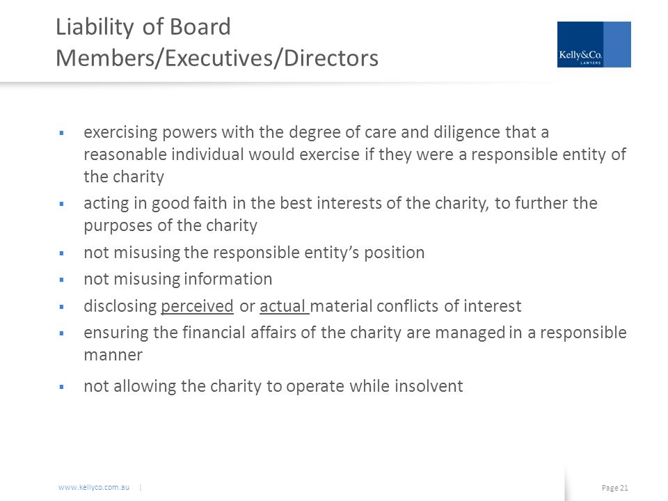 www.kellyco.com.au | Page 21 Liability of Board Members/Executives/Directors  exercising powers with the degree of care and diligence that a reasonable individual would exercise if they were a responsible entity of the charity  acting in good faith in the best interests of the charity, to further the purposes of the charity  not misusing the responsible entity's position  not misusing information  disclosing perceived or actual material conflicts of interest  ensuring the financial affairs of the charity are managed in a responsible manner  not allowing the charity to operate while insolvent