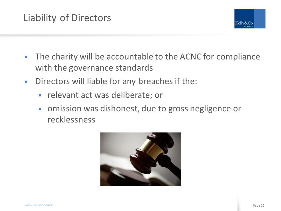 www.kellyco.com.au | Page 22 Liability of Directors  The charity will be accountable to the ACNC for compliance with the governance standards  Directors will liable for any breaches if the:  relevant act was deliberate; or  omission was dishonest, due to gross negligence or recklessness