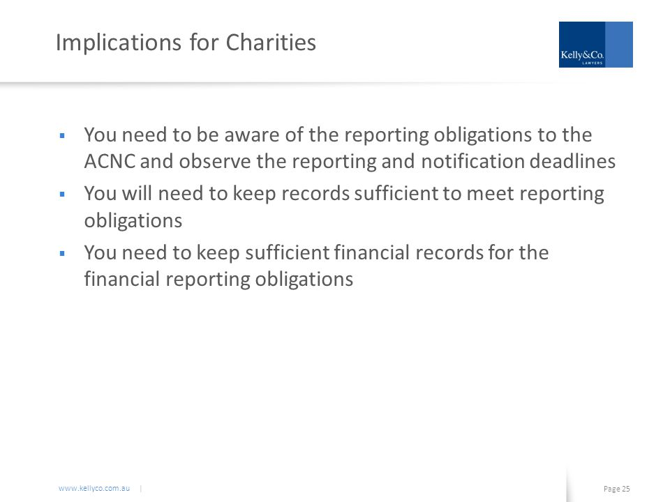 www.kellyco.com.au | Page 25 Implications for Charities  You need to be aware of the reporting obligations to the ACNC and observe the reporting and