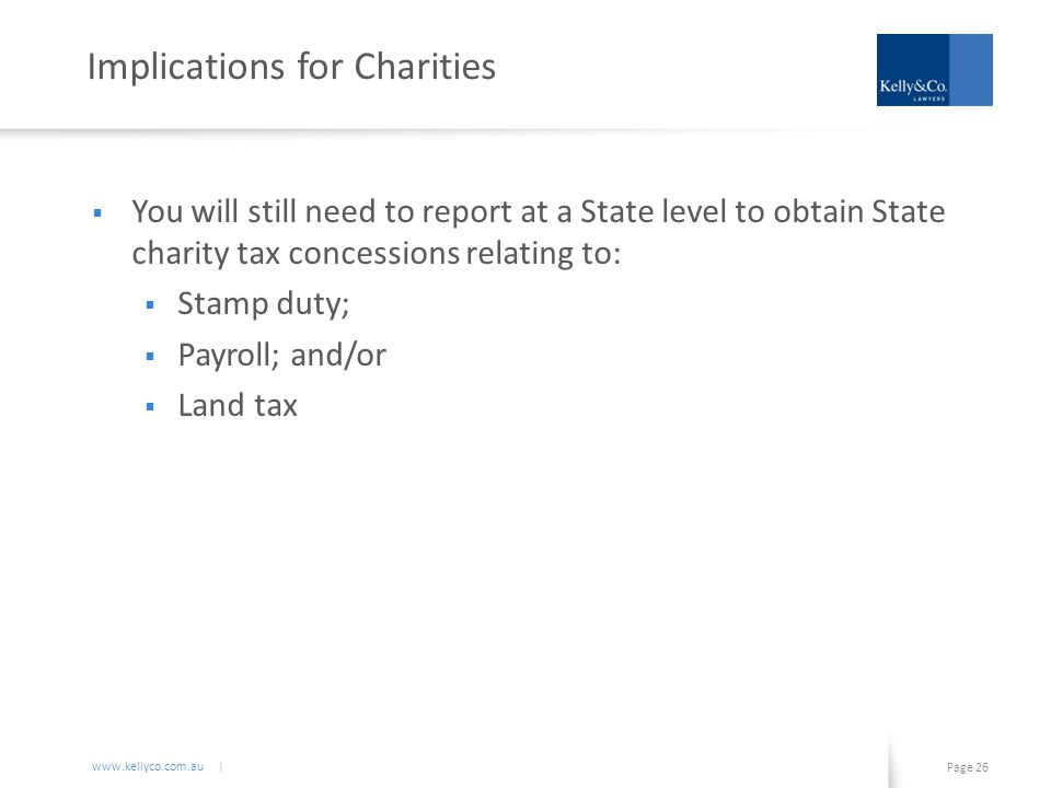 www.kellyco.com.au | Page 26 Implications for Charities  You will still need to report at a State level to obtain State charity tax concessions relating to:  Stamp duty;  Payroll; and/or  Land tax