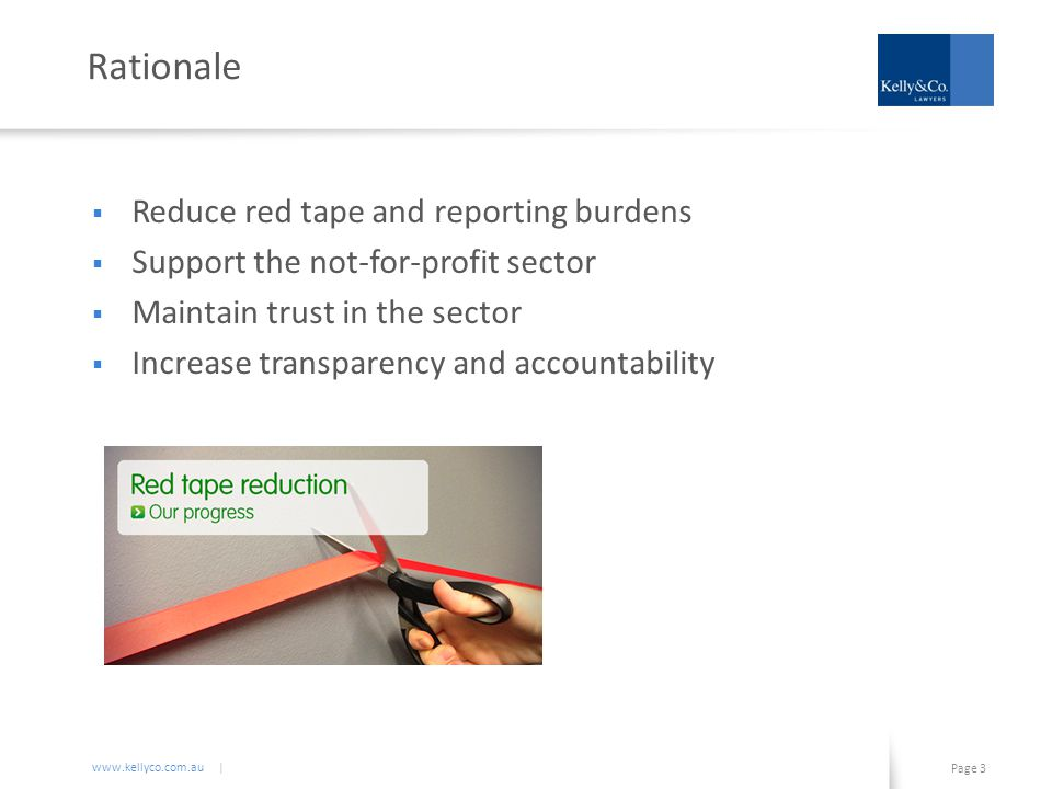 www.kellyco.com.au | Page 3 Rationale  Reduce red tape and reporting burdens  Support the not-for-profit sector  Maintain trust in the sector  Increase transparency and accountability