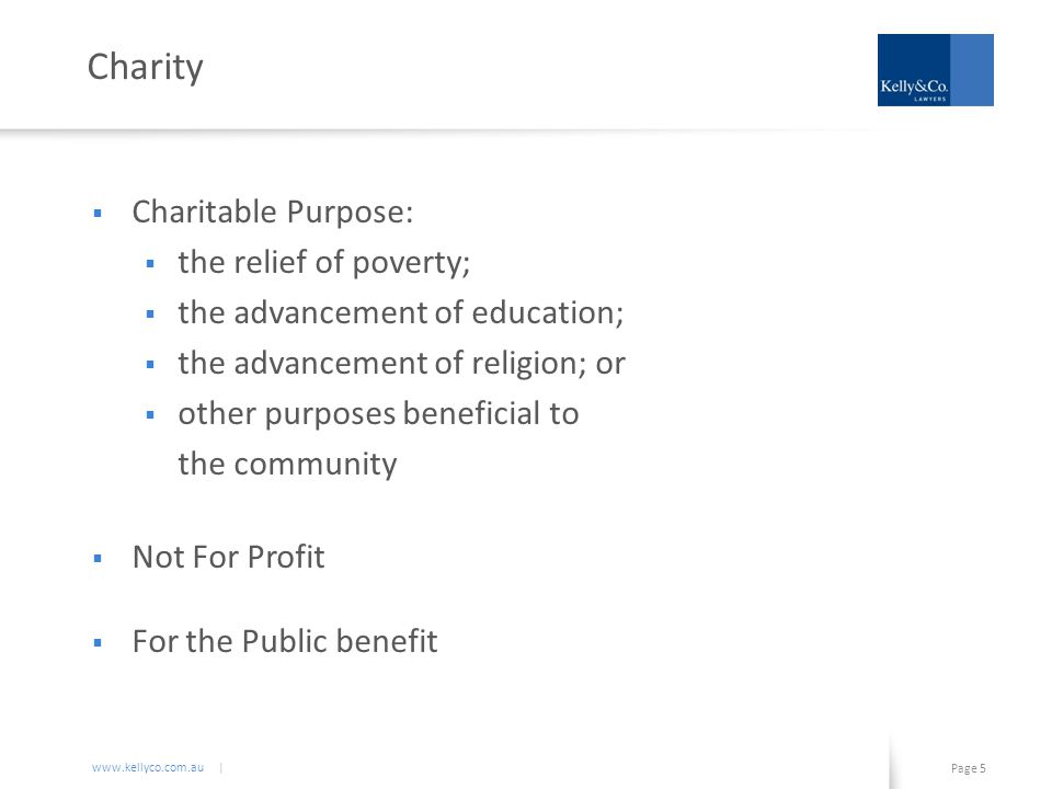 www.kellyco.com.au | Page 5 Charity  Charitable Purpose:  the relief of poverty;  the advancement of education;  the advancement of religion; or  other purposes beneficial to the community  Not For Profit  For the Public benefit