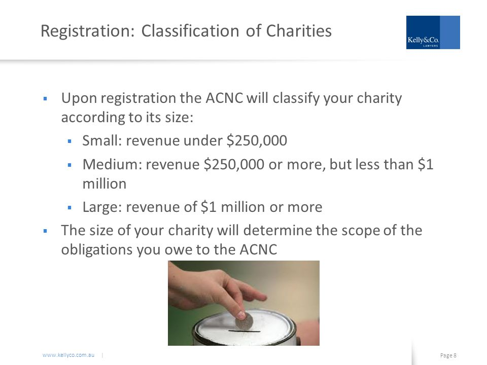 www.kellyco.com.au | Page 8 Registration: Classification of Charities  Upon registration the ACNC will classify your charity according to its size:  Small: revenue under $250,000  Medium: revenue $250,000 or more, but less than $1 million  Large: revenue of $1 million or more  The size of your charity will determine the scope of the obligations you owe to the ACNC