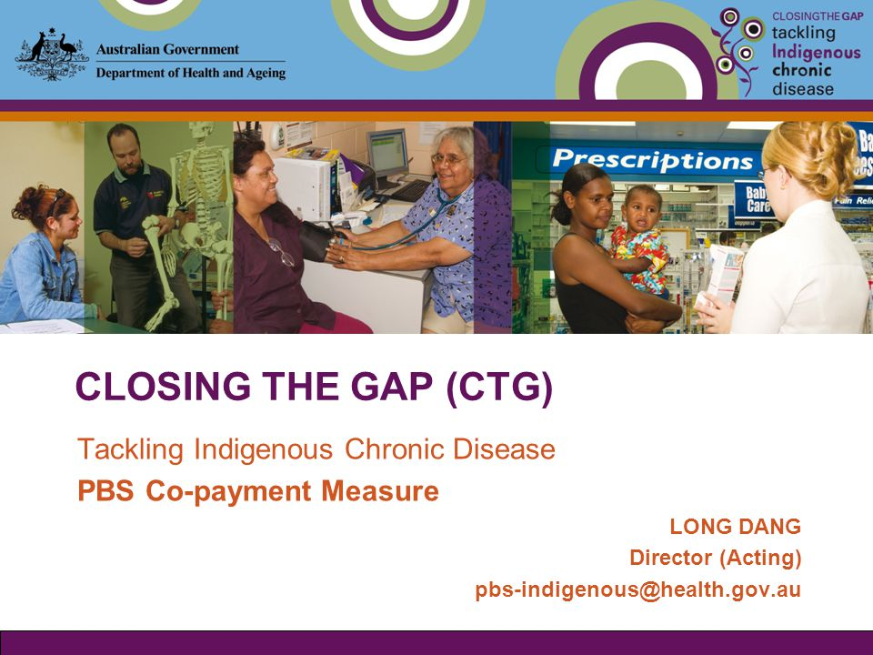 CLOSING THE GAP (CTG) Tackling Indigenous Chronic Disease PBS Co-payment Measure LONG DANG Director (Acting) pbs-indigenous@health.gov.au