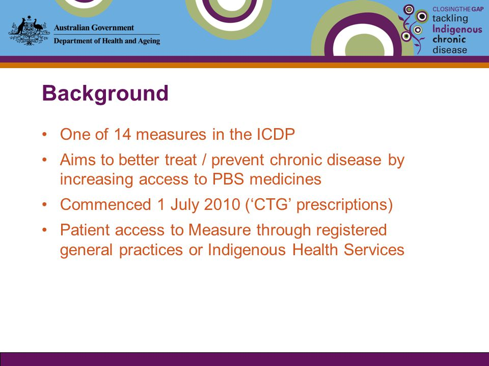 Background One of 14 measures in the ICDP Aims to better treat / prevent chronic disease by increasing access to PBS medicines Commenced 1 July 2010 ('CTG' prescriptions) Patient access to Measure through registered general practices or Indigenous Health Services