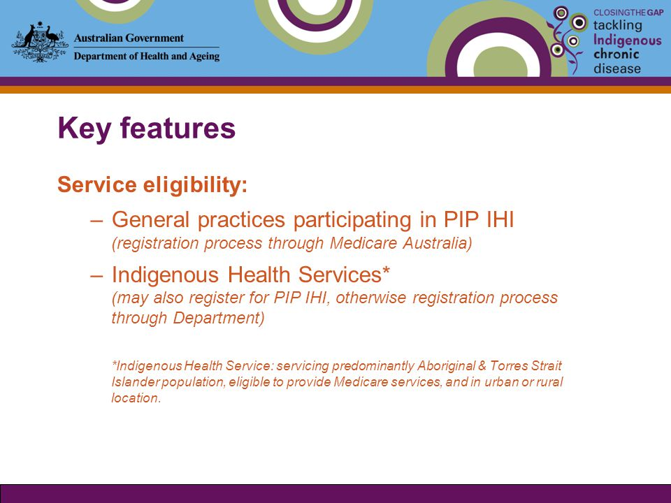 Key features Patient eligibility: The Measure is intended to benefit Aboriginal and Torres Strait Islander people of any age who present with an existing chronic disease or are at risk of chronic disease, and in the opinion of the prescriber: a) would experience setbacks in the prevention or ongoing management of chronic disease if the person did not take the prescribed medicine; and b) are unlikely to adhere to their medicines regimen without assistance through the Measure.
