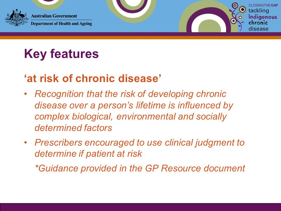 Key features 'at risk of chronic disease' Recognition that the risk of developing chronic disease over a person's lifetime is influenced by complex biological, environmental and socially determined factors Prescribers encouraged to use clinical judgment to determine if patient at risk *Guidance provided in the GP Resource document